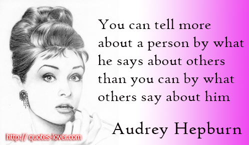You can tell more about a person by what he says about others than you can by what others say about him