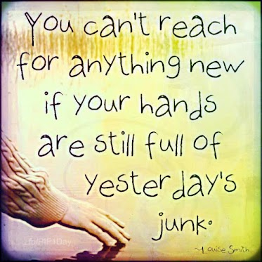 You can't reach for anything new if your hands are still full of yesterdays' junk.