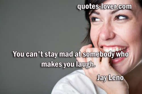 You can't stay mad at somebody who makes you laugh