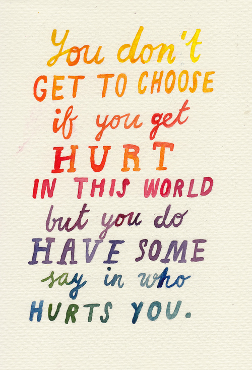You don't get to choose if you get hurt in this world but you do have some say in who hurts you