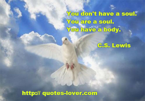 You don't have a soul.You are a soul.You have a body.