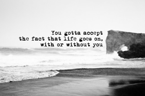You gotta accept the fact that life goes on with or without you