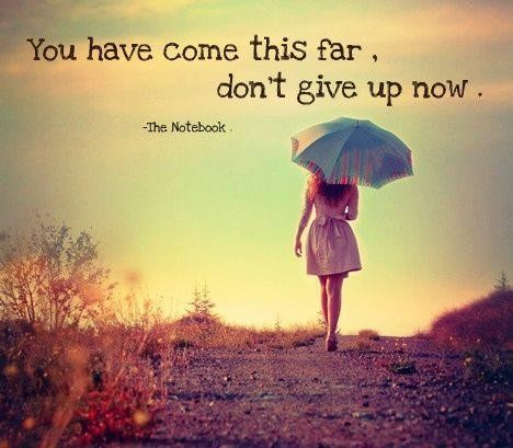 You have come this far, don't give up now.