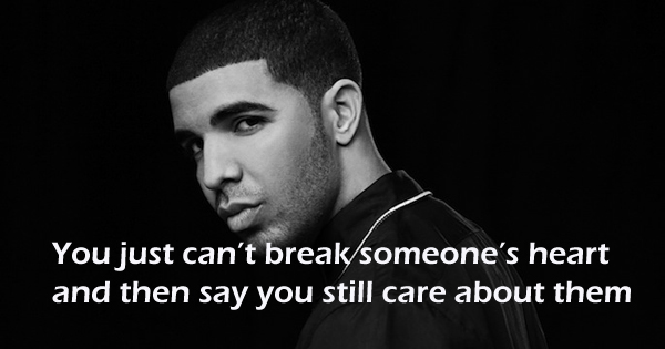 You just can't break someone's heart and then say you still care about them