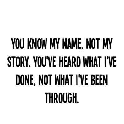 You know my name not my story. You've heard what I've done not what I've been through.