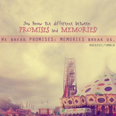 You know the difference between promises and memories? We break promises; memories break us