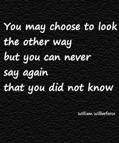 You may choose to look the other way but you can never say again that you did not know