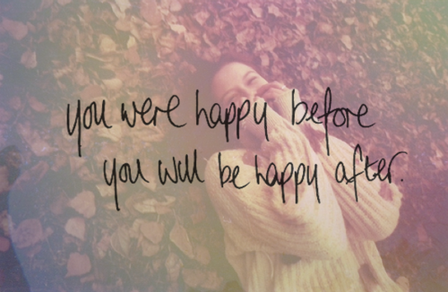 You were happy before you will be happy after