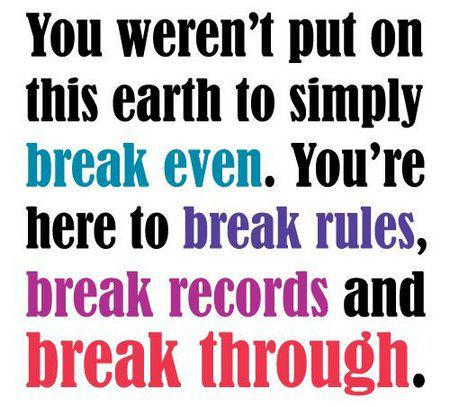 You weren't put on this earth to simply break even. You're here to break rules, break records and break through