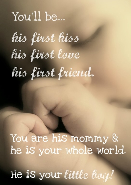 You'll be his first kiss, his first love, his first friend. You are his mommy and he is your whole world. He is your little boy!
