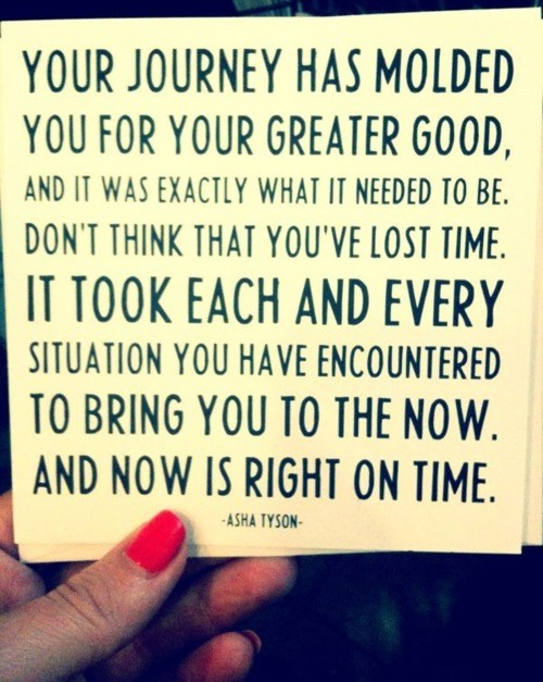 Your journey has molded you for your greater good, and it was exactly what it needed to be. Don't think that you've lost time