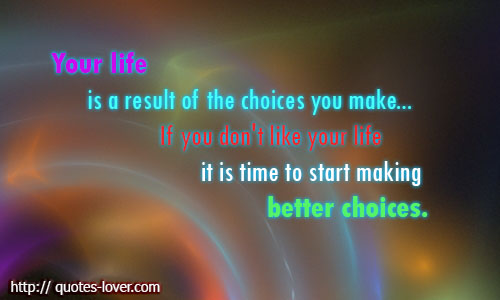 Your life is a result of the choices you make... If you don't like your life it is time to start making better choices