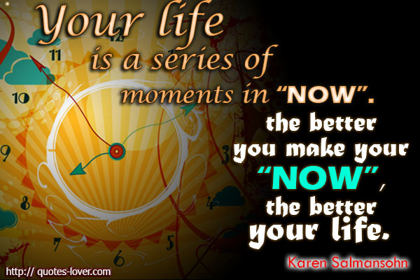 Your life is a series of moments in 'now'.The better you make your 'now', the better your life.