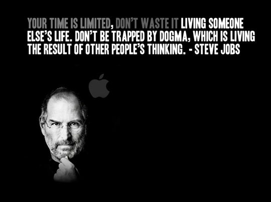 Your time is limited, don't waste it living someone else's life. Don't be trapped by dogma, which is living the result of other people's thinking