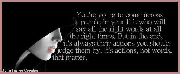You're going to come across people in your life who will say all the right words at all the right times. But in the end, it's always their actions you should judge them by. It's actions, not words, that matter