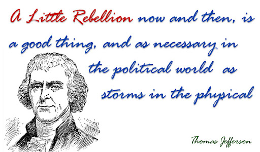 A little rebellion now and then, is a good thing, and as necessary in the political world as storms in the physical