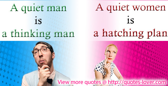 A quiet man is a thinking man, a quiet women is hatching plan