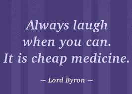 Always laugh when you can.It is cheap medicine