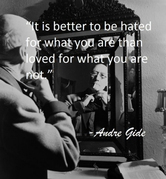 It is better to be hated for what you are than loved for what you are not