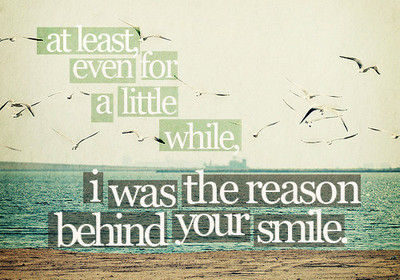 At least even for a little while I was the reason behind your smile