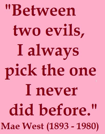 Between two evils, I always pick the one i never did before