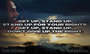 Get up,stand up,stand up for your rights.Get up,stand up,don't give up to fight.