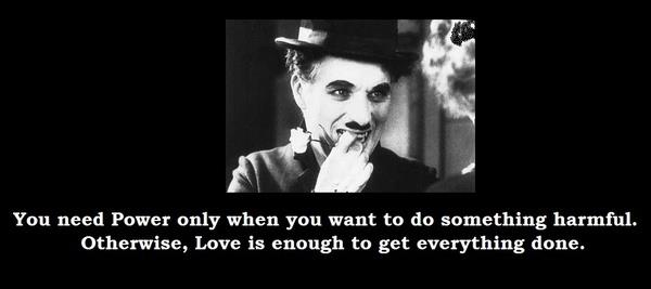 You need Power only when you want to do something harmful. Otherwise, Love is enough to get everything done.