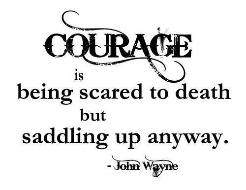 Courage is being scare to death but saddling up anyway
