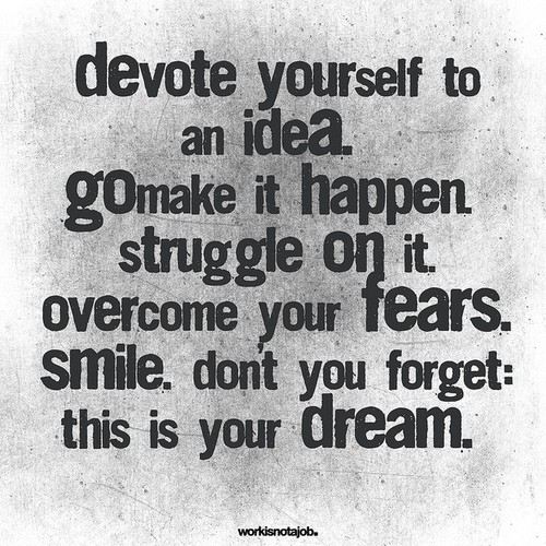 Devote Yourself To An Idea. Go Make It Happen. Struggle On It. Overcome Your Fears. Smile. Don't You Forget. This Is Your Dream