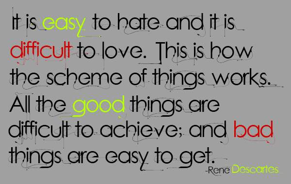 It is easy to hate and it is difficult to love. This is how the scheme of things works. All the good things are difficult to achieve; and bad things are easy to get.