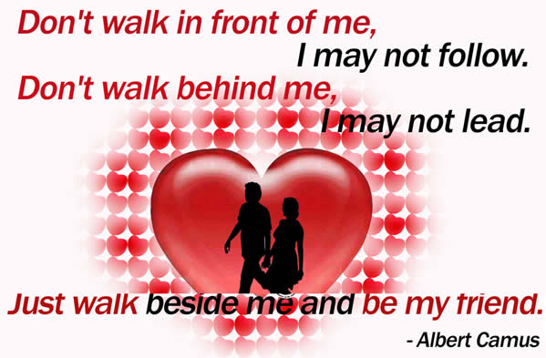 Don't walk in front of me I may not follow, don't walk behind, me I may not lead just walk beside me and be my friend
