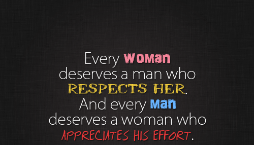Every woman deserves a man who respects her, and every man deserves a woman who appreciates his effort