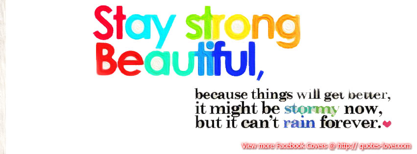 Facebook Cover: Stay strong beautiful, because things will get better; it might be stormy now but it can't rain forever