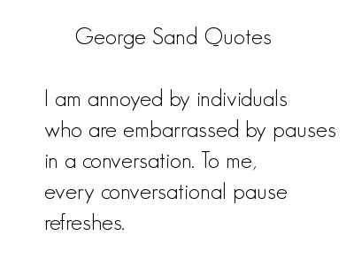 I'm annoyed by individuals who are embarrassed by pauses in a conversation. To me, every conversational pause refreshes.