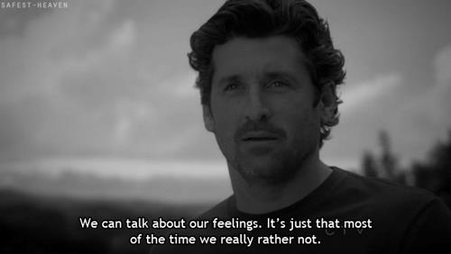 We can talk about our feelings.It's just that most of the time we really rather not.