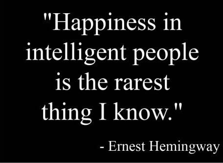 Happiness in intelligent people is  the rarest think I know