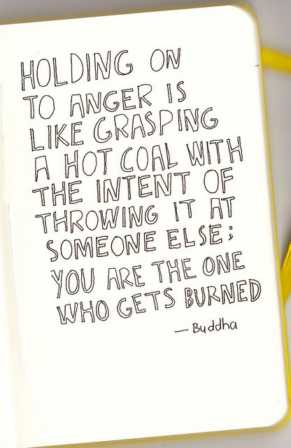 Holding on to anger is like grasping a hot coal with the intent of throwing it at someone else; you are the one getting burned.