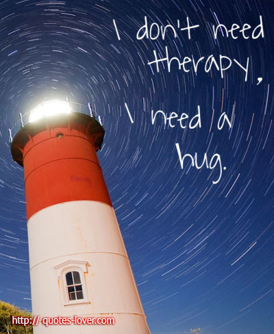 I don't need therapy. I need a hug.