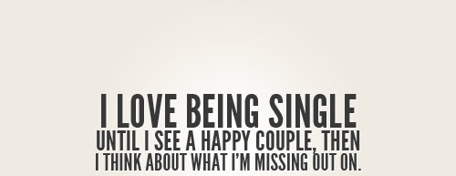 I love being single until I see a happy couple, then I think about what I'm missing out on