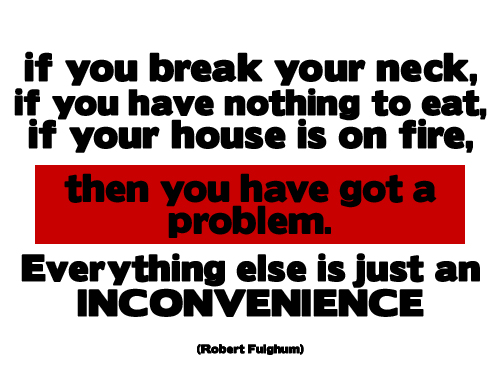 if you break your neck, if you have nothing to eat, if your house is on fire, then you have got a problem. Everything else is just an incovenience