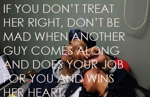 If you don't treat her right, don't be mad when another guy comes along and does your job for you and wins her heart
