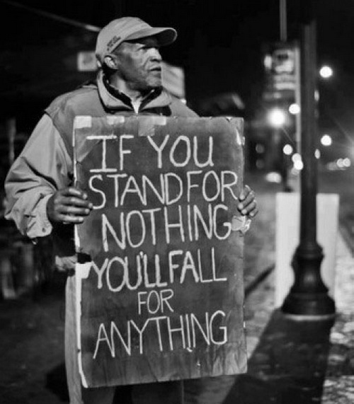 If you stand for nothing you'll fall for anything