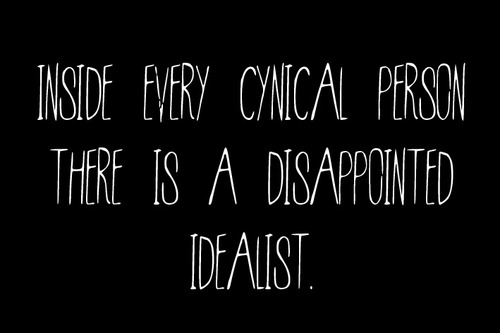 Inside every cynical person there is a disappointed idealist