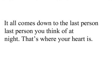 It all comes down to the last person, last person you think of at night. That's where your heart is.