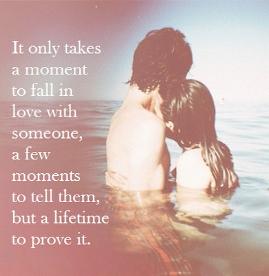 It only takes a moment to fall in love with someone, a few moments to tell them, but a lifetime to prove it.