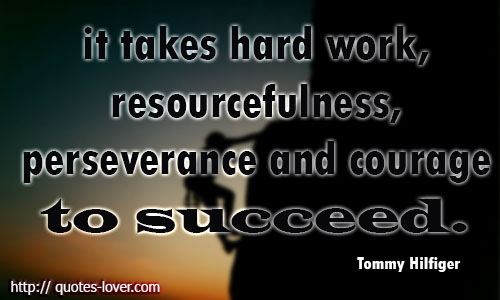 It takes hard work, resourcefulness, perseverance and courage to succeed.