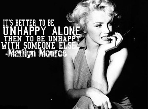 It's better to be unhappy alone then to be unhappy with someone else