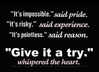 It's impossible said pride it's risky said experience it's pointless said reason give it a try whispered the heart