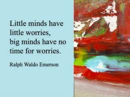 Little minds have little worries, big minds have no time for worries