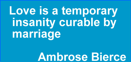 Love is a temporary insanity curable by marriage